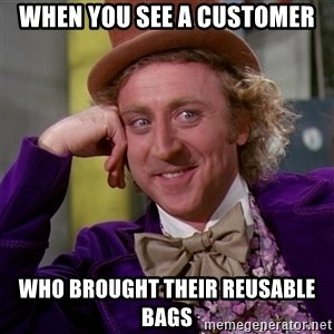 Willy Wonka - when you see a customer who brought their reusable bags