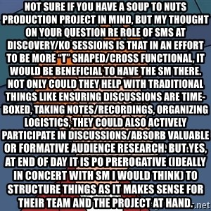 "Futurama Fry - not sure if you have a soup to nuts production project in mind, but my thought on your question re role of SMs at discovery/KO sessions is that in an effort to be more ""T"" shaped/cross functional, it would be beneficial to have the SM there. Not only could they help with traditional things like ensuring discussions are time-boxed, taking notes/recordings, organizing logistics, they could also actively participate in discussions/absorb valuable information so they are primed to take on work, e.g. IA or formative audience research. But yes, at end of day it is PO prerogative (ideally in concert with SM I would think) to structure things as it makes sense for their team and the project at hand."