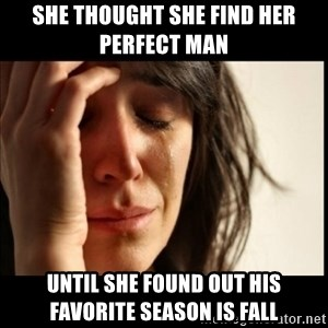 First World Problems - She Thought She find her perfect man  until She found out his favorite season is fall