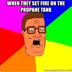 Hank Hill - When they set fire on the propane tank