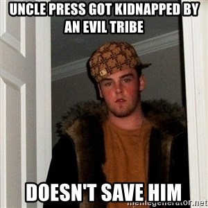 Scumbag Steve - uncle press got kidnapped by an evil tribe doesn't save him
