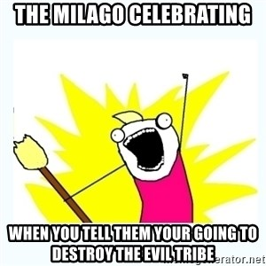 All the things - The milago celebrating  when you tell them your going to destroy the evil tribe