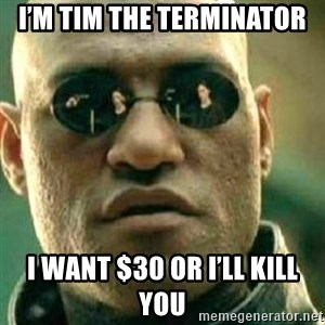 What If I Told You - I'm Tim the terminator I want $30 or I'll kill you
