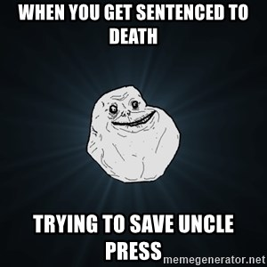 Forever Alone - when you get sentenced to death trying to save uncle press