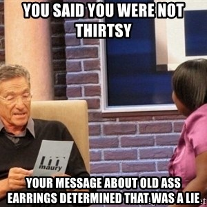 Maury Lie Detector - You said you were not thirtsy  Your message about old ass earrings determined that was a lie