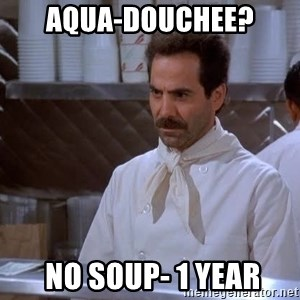 soup nazi - AQUA-Douchee?  No Soup- 1 year
