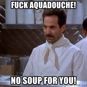 soup nazi - Fuck aquadouche! No soup for you!