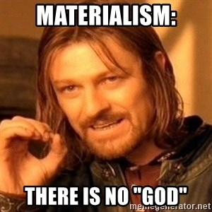 """One Does Not Simply - Materialism: There is no """"god"""""""