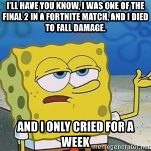 I'll have you know Spongebob - I'll have you know, I was one of the final 2 in a fortnite match, and I died to fall damage. And I only cried for a week