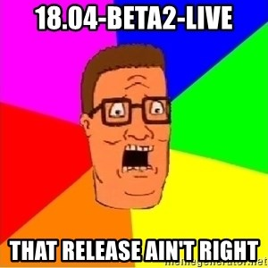 Hank Hill - 18.04-beta2-live that release ain't right