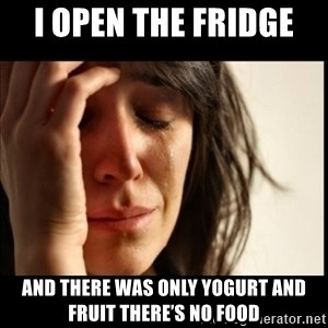 First World Problems - I open the fridge  And there was only yogurt and fruit there's no food