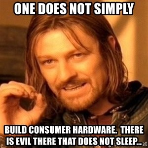 One Does Not Simply - One does not simply Build consumer hardware.  There is evil there that does not sleep...