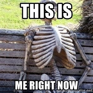Waiting skeleton meme - This is  Me right now