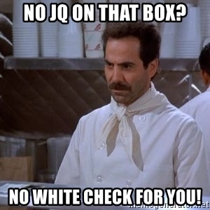 soup nazi - no jq on that box? no white check for you!