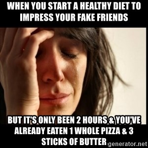 First World Problems - When you start a healthy diet to impress your fake friends but it's only been 2 hours & you've already eaten 1 whole pizza & 3 sticks of butter