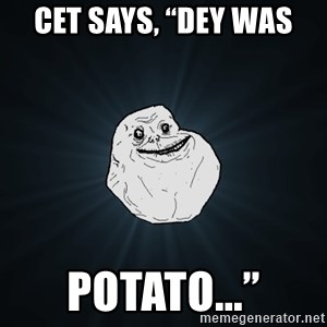 """Forever Alone - Cet says, """"Dey was Potato..."""""""
