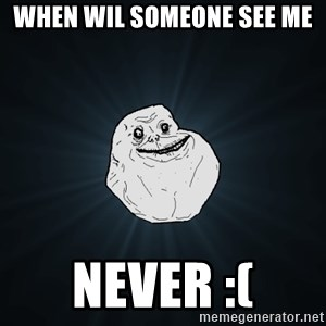 Forever Alone - when wil someone see me never :(