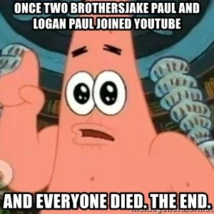 Patrick Says - Once two brothersjake Paul and Logan Paul joined youtube And everyone died. The end.