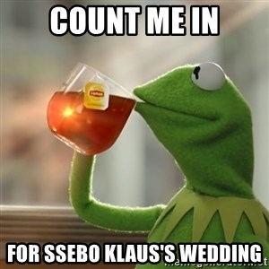 Kermit The Frog Drinking Tea - count me in for ssebo klaus's wedding