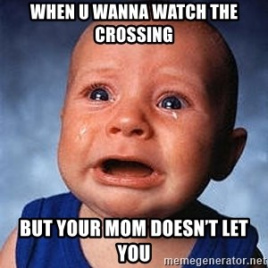 Crying Baby - When u wanna watch the crossing But your mom doesn't let you