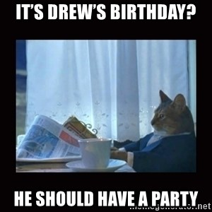 i should buy a boat cat - It's Drew's birthday? He should have a party