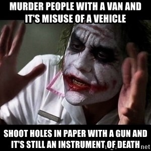 joker mind loss - Murder people with a van and it's misuse of a vehicle shoot holes in paper with a gun and it's still an instrument of death