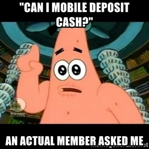"""ugly barnacle patrick - """"Can i mobile deposit cash?"""" An actual member asked me"""