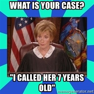 "Judge Judy - What is your case? ""i called her 7 years old"""