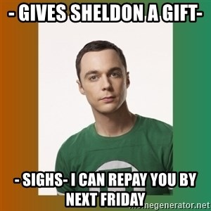 sheldon cooper  - - gives Sheldon a gift-  - sighs- i can repay you by next friday