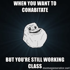 Forever Alone - When you want to cohabitate but you're still working class