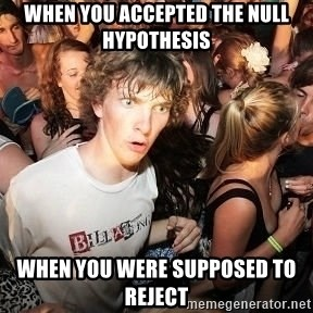 Sudden Realization Ralph - When you accepted the null hypothesis  when you were supposed to reject