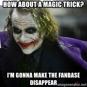 joker - How about a magic trick? I'm gonna make the fanbase disappear