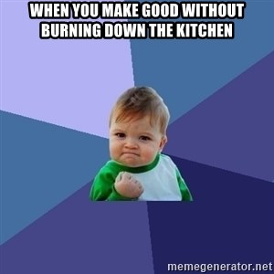 Success Kid - When you make good without burning down the kitchen