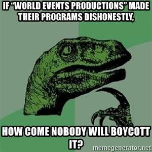 "Philosoraptor - If ""World Events Productions"" made their programs dishonestly, how come nobody will boycott it?"