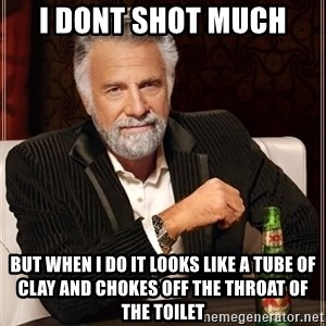 The Most Interesting Man In The World - I dont shot much But when I do it looks like a tube of clay and chokes off the throat of the toilet