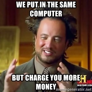 Ancient Aliens - We put in the same computer  but charge you more money