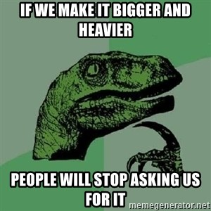 Philosoraptor - If we make it bigger and heavier people will stop asking us for it