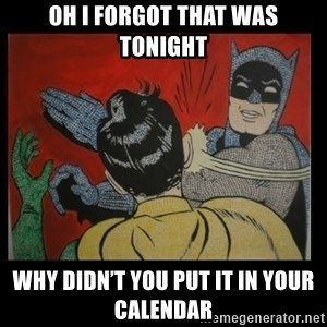 Batman Slappp - Oh I forgot that was tonight Why didn't you PUT IT IN YOUR CALENDAR
