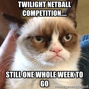 Grumpy Cat 2 - Twilight Netball Competition.... STILL one whole week to go