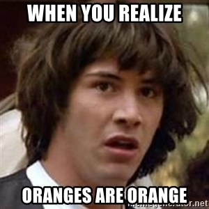 Conspiracy Keanu - when you realize oranges are orange