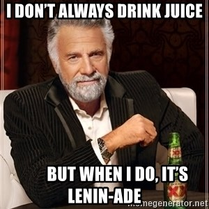 The Most Interesting Man In The World - I don't always drink juice         But when I do, it's LENIN-ADE