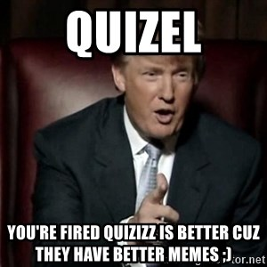 Donald Trump - QUIZEL YOU'RE FIRED QUIZIZZ IS BETTER CUZ THEY HAVE BETTER MEMES ;)