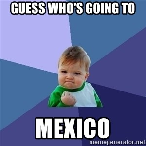 Success Kid - Guess who's going to MEXICO