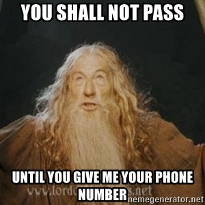 You shall not pass - You Shall not pass Until you give me your phone number