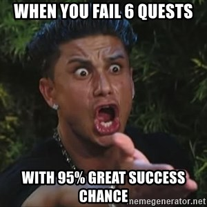 Pauly D - when you fail 6 quests with 95% great success chance
