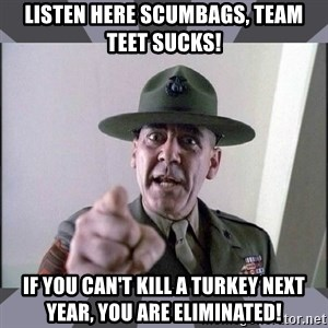 R. Lee Ermey - Listen here Scumbags, Team TEET sucks! If you can't kill a turkey next year, you are eliminated!
