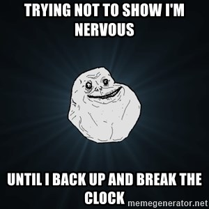 Forever Alone - trying not to show i'm nervous  until I back up and break the clock