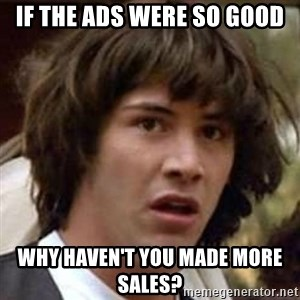 Conspiracy Keanu - if the ads were so good why haven't you made more sales?
