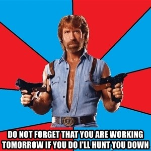 Chuck Norris  - do not forget that you are working tomorrow if you do i'll hunt you down