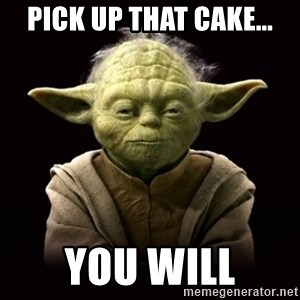 ProYodaAdvice - Pick up that cake... you will